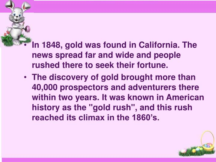 In 1848, gold was found in California. The news spread far and wide and people rushed there to seek their fortune.