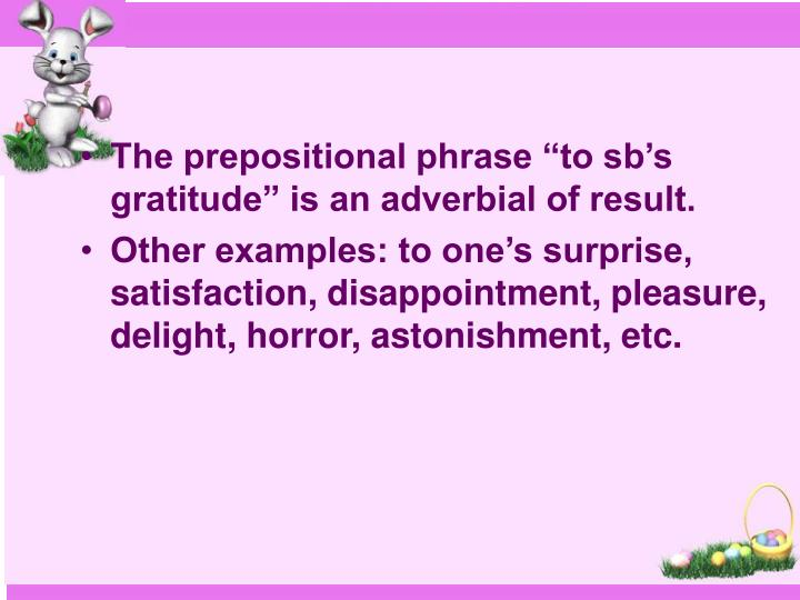 "The prepositional phrase ""to sb's gratitude"" is an adverbial of result."