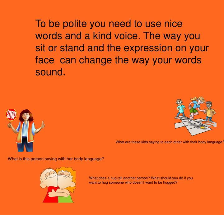 To be polite you need to use nice words and a kind voice. The way you sit or stand and the expression on your face  can change the way your words sound.