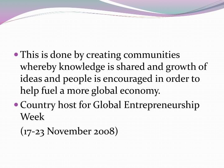 This is done by creating communities whereby knowledge is shared and growth of ideas and people is encouraged in order to help fuel a more global economy.