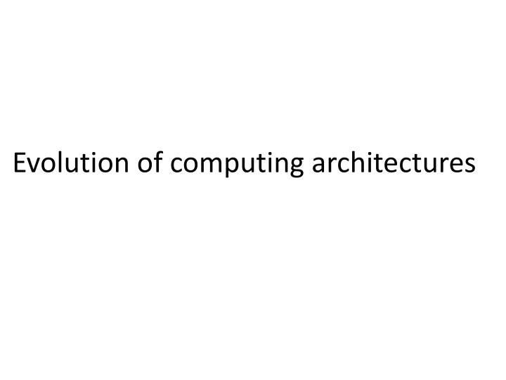 Evolution of computing architectures