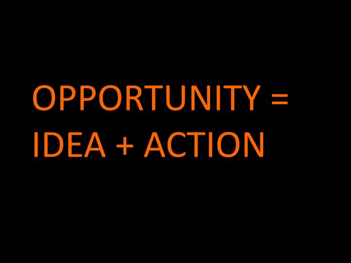 OPPORTUNITY = IDEA + ACTION