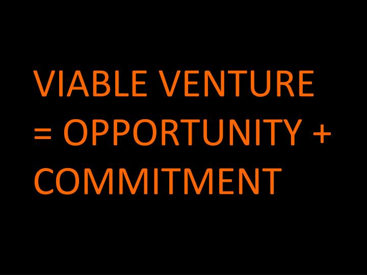 VIABLE VENTURE = OPPORTUNITY + COMMITMENT