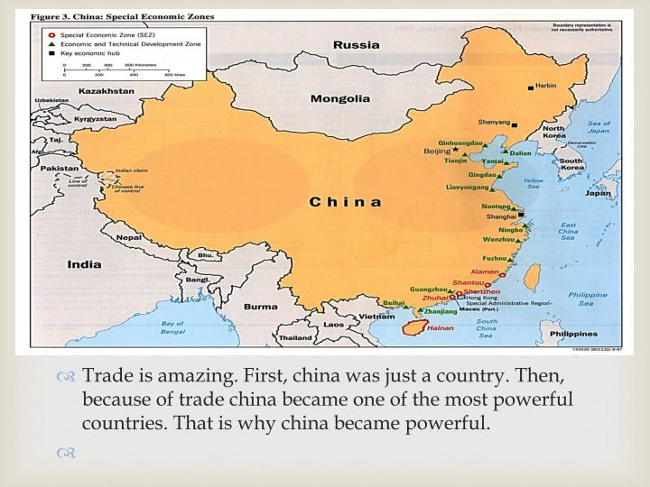 Trade is amazing. First, china was just a country. Then, because of trade china became one of the most powerful countries. That is why china became powerful.