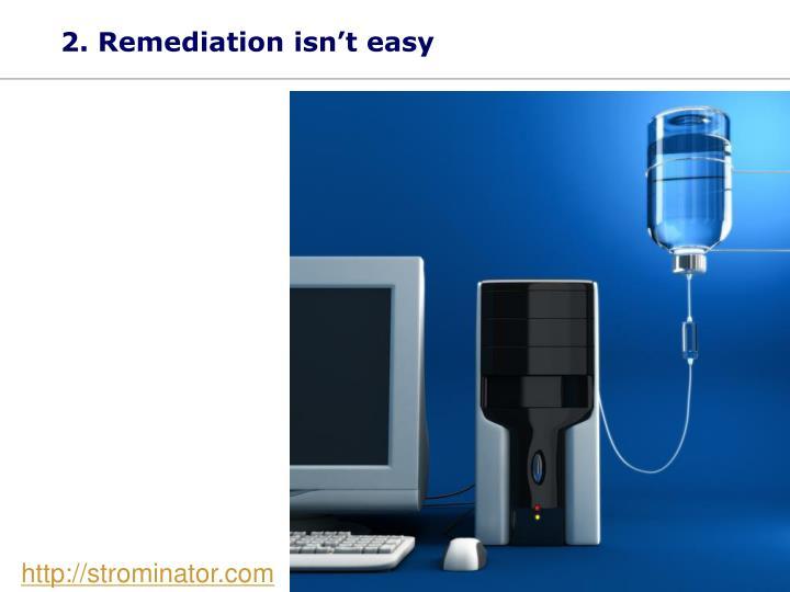 2. Remediation isn't easy
