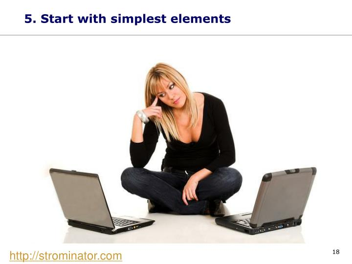 5. Start with simplest elements