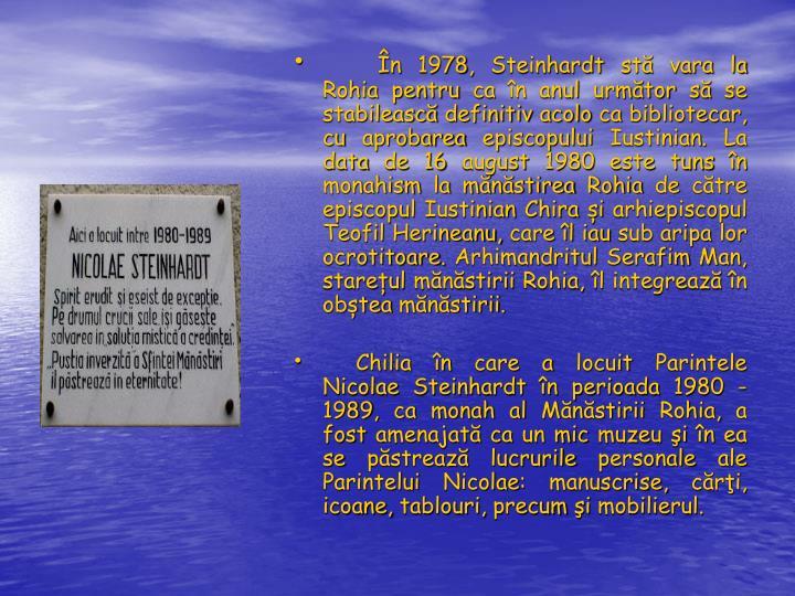 În 1978, Steinhardt stă vara la Rohia pentru ca în anul următor să se stabilească definitiv acolo ca bibliotecar, cu aprobarea episcopului Iustinian. La data de 16 august