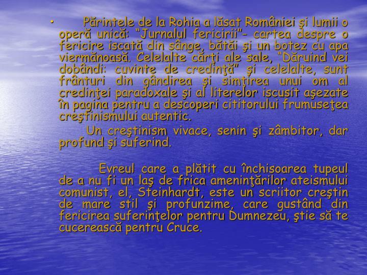 """Părintele de la Rohia a lăsat României şi lumii o operă unică: """"Jurnalul fericirii""""- cartea despre o fericire iscată din sânge, bătăi şi un botez cu apa viermănoasă. Celelalte cărţi ale sale, """"Dăruind vei dobândi: cuvinte de credinţă"""" şi celelalte, sunt frânturi din gândirea şi simţirea unui om al credinţei paradoxale şi al literelor iscusit aşezate în pagina pentru a descoperi cititorului frumuseţea creştinismului autentic."""