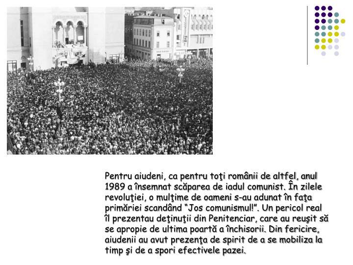 Pentru aiudeni, ca pentru toi romnii de altfel, anul 1989 a nsemnat scparea de iadul comunist. n zilele revoluiei, o mulime de oameni s-au adunat n faa primriei scandnd Jos comunismul!. Un pericol real l prezentau deinuii din Penitenciar, care au reuit s se apropie de ultima poart a nchisorii. Din fericire, aiudenii au avut prezena de spirit de a se mobiliza la timp i de a spori efectivele pazei.