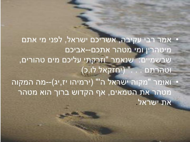 """אמר רבי עקיבה, אשריכם ישראל, לפני מי אתם מיטהרין ומי מטהר אתכם--אביכם שבשמיים: שנאמר """"וזרקתי עליכם מים טהורים, וטהרתם ..."""" (יחזקאל לו,כ)"""