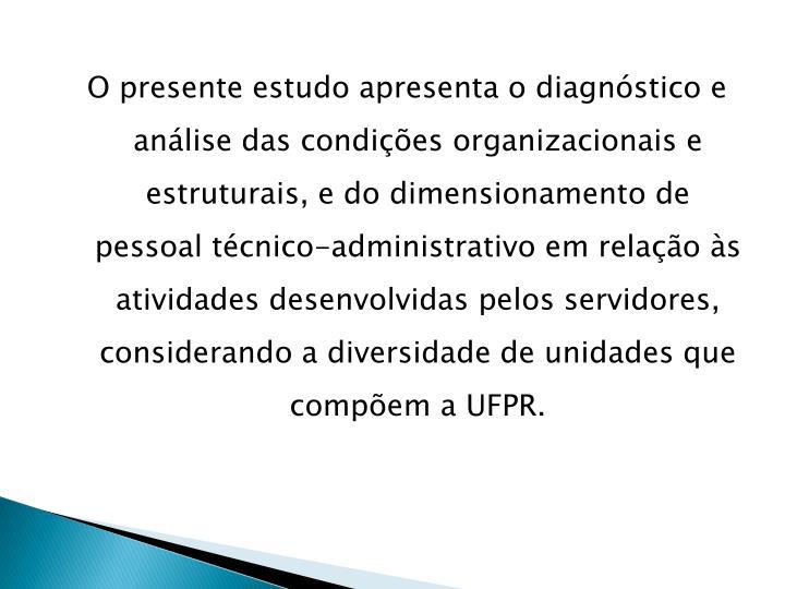 O presente estudo apresenta o diagnóstico e análise das condições organizacionais e estruturais, e do dimensionamento de pessoal técnico-administrativo em relação às atividades desenvolvidas pelos servidores, considerando a diversidade de unidades que compõem a UFPR.
