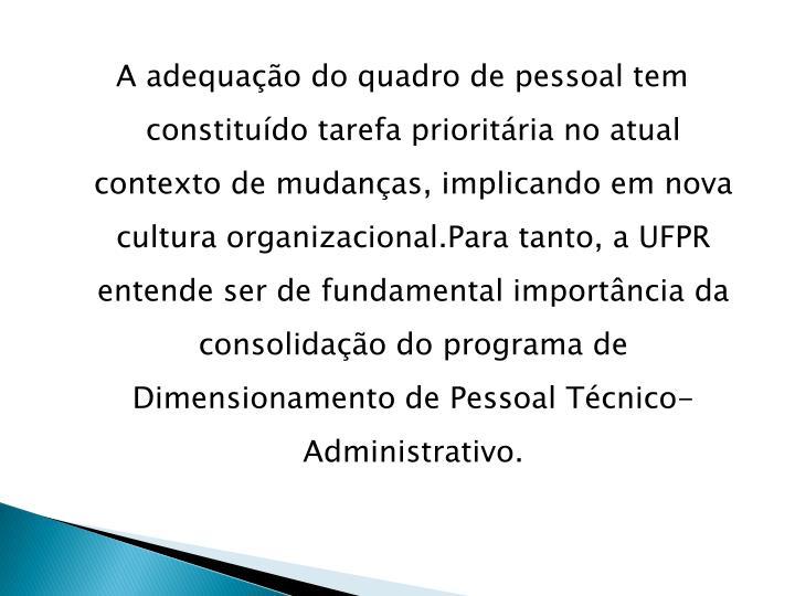 A adequação do quadro de pessoal tem constituído tarefa prioritária no atual contexto de mudanças, implicando em nova cultura organizacional.Para tanto, a UFPR entende ser de fundamental importância da consolidação do programa de  Dimensionamento de Pessoal Técnico-Administrativo.
