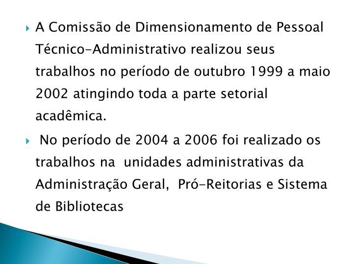 A Comissão de Dimensionamento de Pessoal Técnico-Administrativo realizou seus trabalhos no período de outubro 1999 a maio 2002 atingindo toda a parte setorial acadêmica.