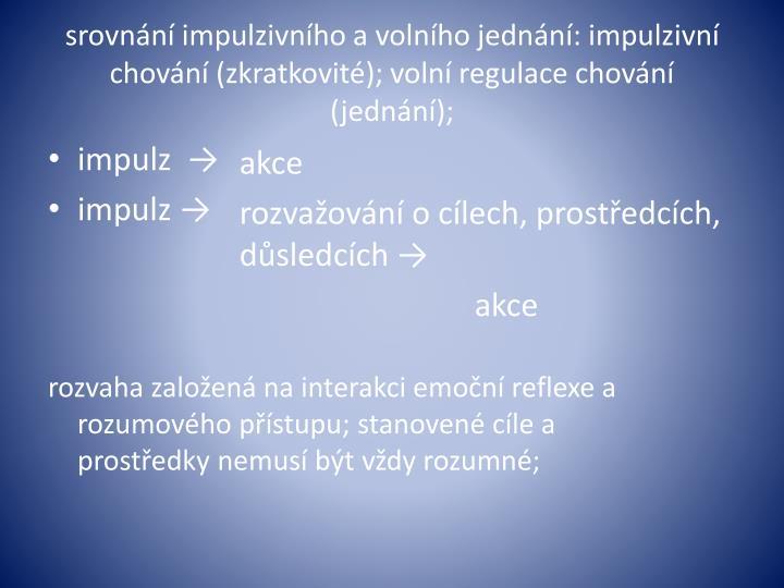 srovnání impulzivního a volního jednání: impulzivní chování (zkratkovité); volní regulace chování (jednání);