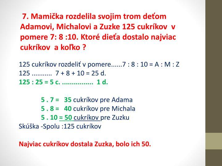 7. Mamička rozdelila svojim trom deťom Adamovi, Michalovi a Zuzke 125 cukríkov  v pomere 7: