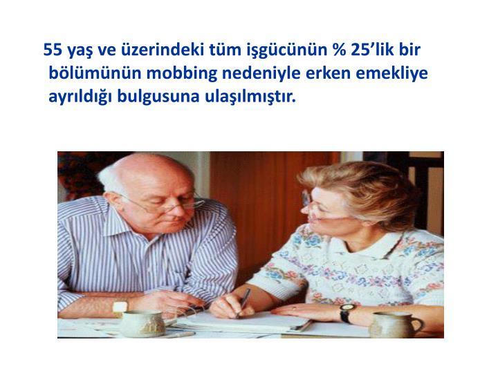 55 yaş ve üzerindeki tüm işgücünün % 25'lik bir bölümünün mobbing nedeniyle erken emekliye ayrıldığı bulgusuna ulaşılmıştır.