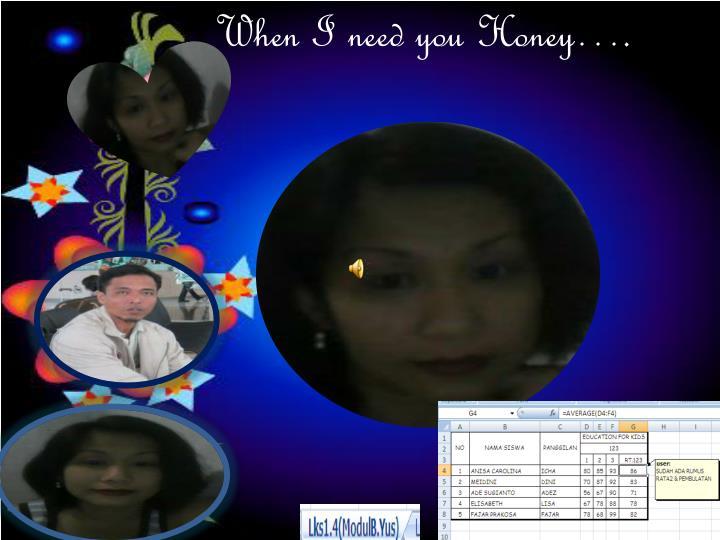When I need you Honey….