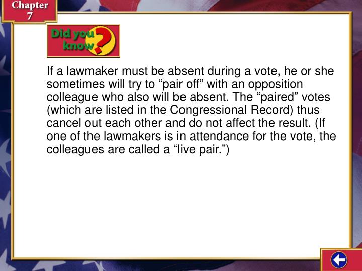 "If a lawmaker must be absent during a vote, he or she sometimes will try to ""pair off"" with an opposition colleague who also will be absent. The ""paired"" votes (which are listed in the Congressional Record) thus cancel out each other and do not affect the result. (If one of the lawmakers is in attendance for the vote, the colleagues are called a ""live pair."")"