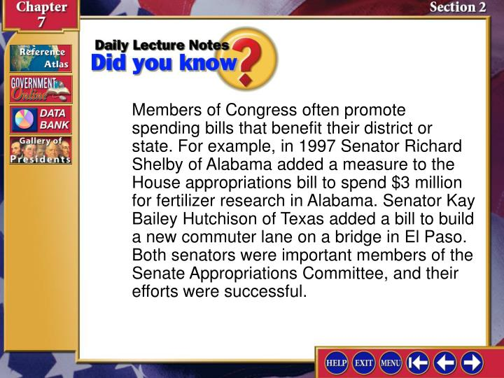 Members of Congress often promote spending bills that benefit their district or state. For example, in 1997 Senator Richard Shelby of Alabama added a measure to the House appropriations bill to spend $3 million for fertilizer research in Alabama. Senator Kay Bailey Hutchison of Texas added a bill to build a new commuter lane on a bridge in El Paso. Both senators were important members of the Senate Appropriations Committee, and their efforts were successful.