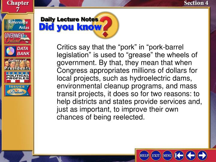 "Critics say that the ""pork"" in ""pork-barrel legislation"" is used to ""grease"" the wheels of government. By that, they mean that when Congress appropriates millions of dollars for local projects, such as hydroelectric dams, environmental cleanup programs, and mass transit projects, it does so for two reasons: to help districts and states provide services and, just as important, to improve their own chances of being reelected."