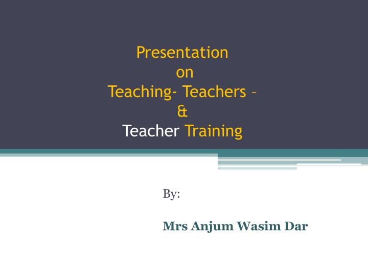 Presentation on teaching teachers teacher training