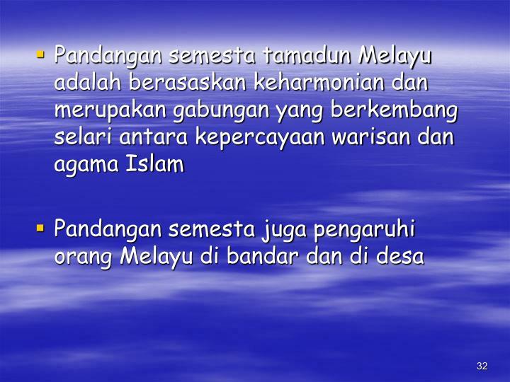 Pandangan semesta tamadun Melayu adalah berasaskan keharmonian dan merupakan gabungan yang berkembang selari antara kepercayaan warisan dan agama Islam