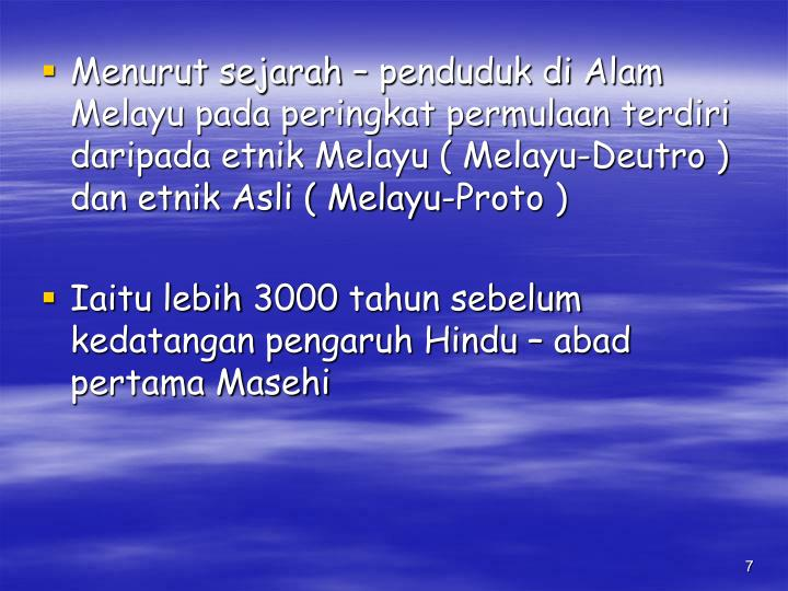 Menurut sejarah – penduduk di Alam Melayu pada peringkat permulaan terdiri daripada etnik Melayu ( Melayu-Deutro ) dan etnik Asli ( Melayu-Proto )
