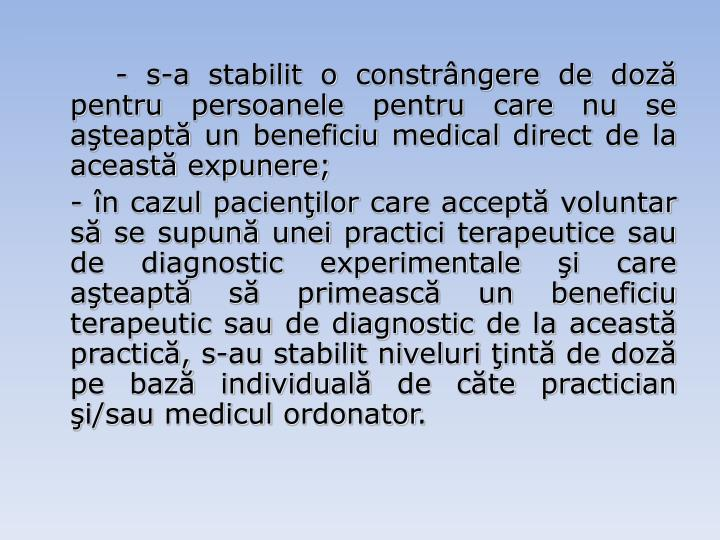 - s-a stabilit o constrângere de doză pentru persoanele pentru care nu se aşteaptă un beneficiu medical direct de la această expunere;