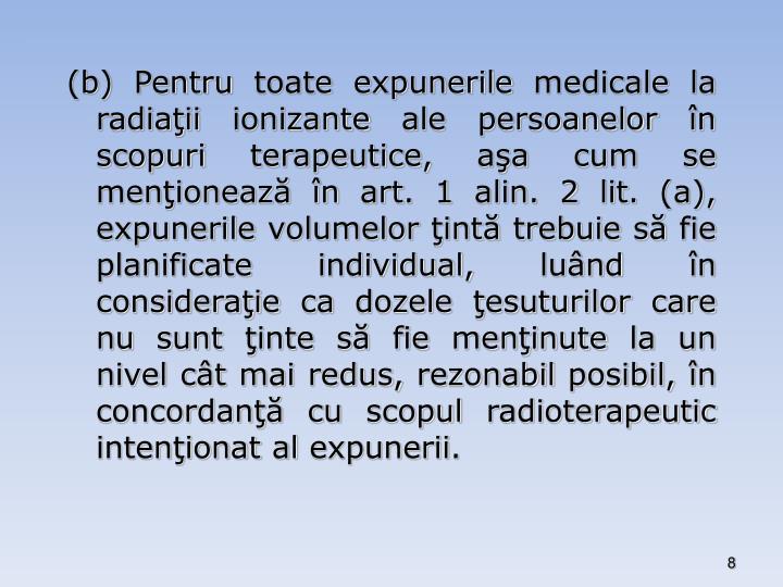 (b) Pentru toate expunerile medicale la radiaţii ionizante ale persoanelor în scopuri terapeutice, aşa cum se menţionează în art. 1 alin. 2 lit. (a), expunerile volumelor ţintă trebuie să fie planificate individual, luând în consideraţie ca dozele ţesuturilor care nu sunt ţinte să fie menţinute la un nivel cât mai redus, rezonabil posibil, în concordanţă cu scopul radioterapeutic intenţionat al expunerii.