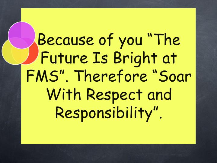 "Because of you ""The Future Is Bright at FMS"". Therefore ""Soar With Respect and Responsibility""."