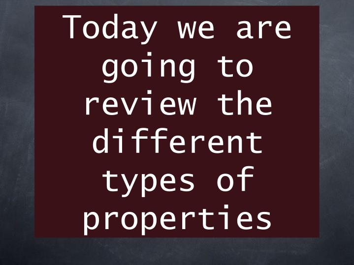 Today we are going to review the different types of properties