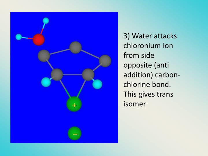 3) Water attacks chloronium ion from side opposite (anti addition) carbon-chlorine bond.  This gives trans isomer