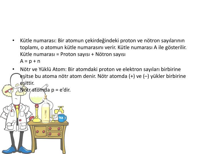 Ktle numaras: Bir atomun ekirdeindeki proton ve ntron saylarnn toplam, o atomun ktle numarasn verir. Ktle numaras A ile gsterilir.