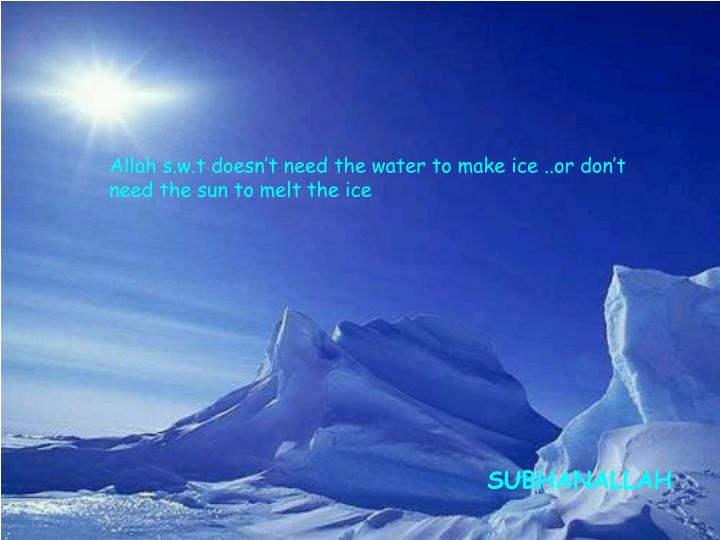 Allah s.w.t doesn't need the water to make ice ..or don't need the sun to melt the ice