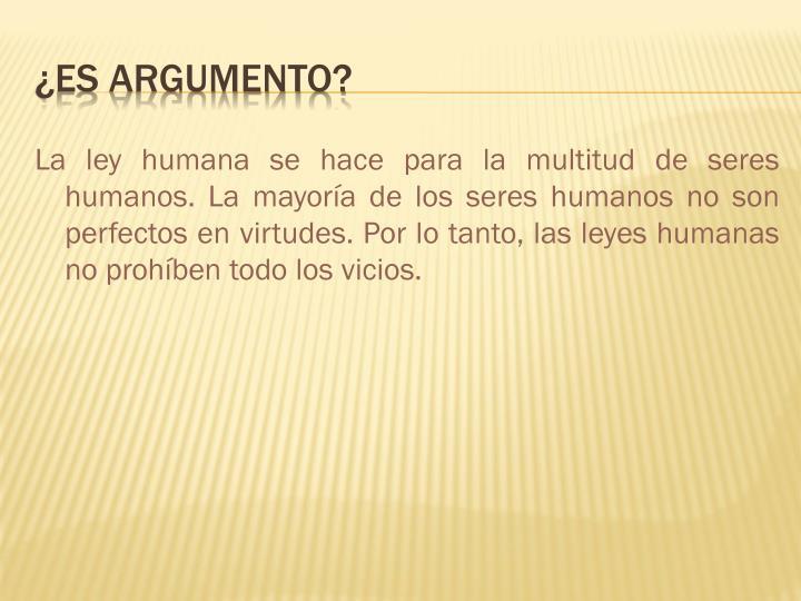 La ley humana se hace para la multitud de seres humanos. La mayoría de los seres humanos no son perfectos en virtudes. Por lo tanto, las leyes humanas no prohíben todo los vicios.