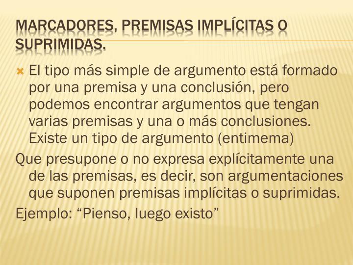 El tipo más simple de argumento está formado por una premisa y una conclusión, pero podemos encontrar argumentos que tengan varias premisas y una o más conclusiones. Existe un tipo de argumento (entimema)