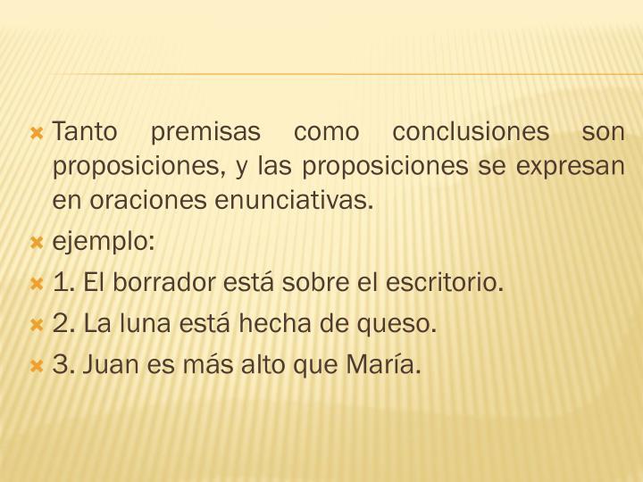 Tanto premisas como conclusiones son proposiciones, y las proposiciones se expresan en oraciones enunciativas.