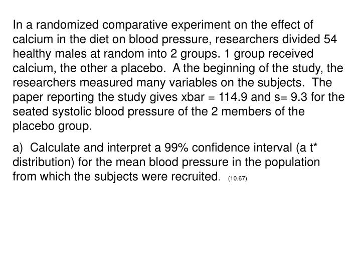 In a randomized comparative experiment on the effect of calcium in the diet on blood pressure, researchers divided 54 healthy males at random into 2 groups. 1 group received calcium, the other a placebo.  A the beginning of the study, the researchers measured many variables on the subjects.  The paper reporting the study gives xbar = 114.9 and s= 9.3 for the seated systolic blood pressure of the 2 members of the placebo group.