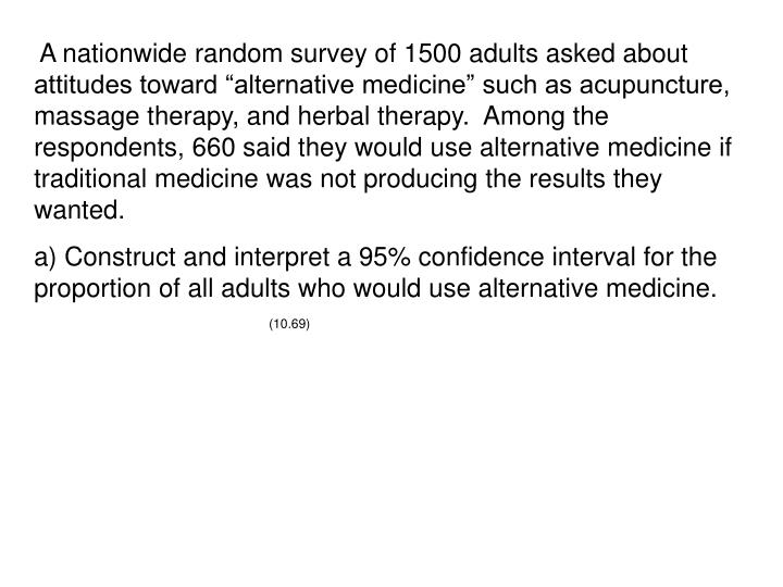 "A nationwide random survey of 1500 adults asked about attitudes toward ""alternative medicine"" such as acupuncture, massage therapy, and herbal therapy.  Among the respondents, 660 said they would use alternative medicine if traditional medicine was not producing the results they wanted."