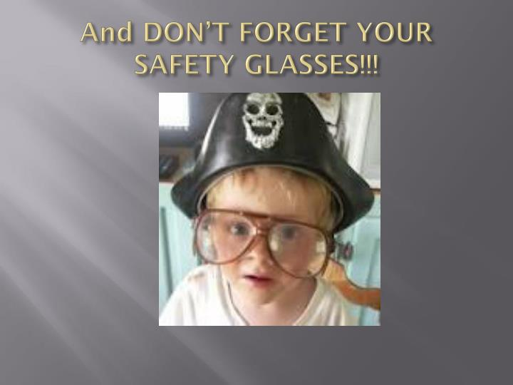 And DON'T FORGET YOUR SAFETY GLASSES!!!