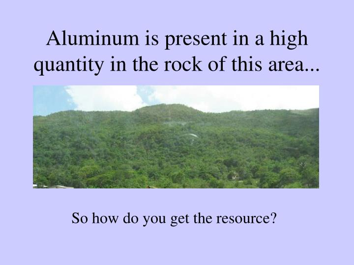 Aluminum is present in a high quantity in the rock of this area...