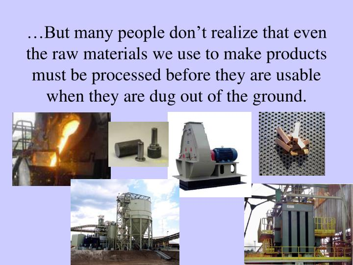 …But many people don't realize that even the raw materials we use to make products must be processed before they are usable when they are dug out of the ground.