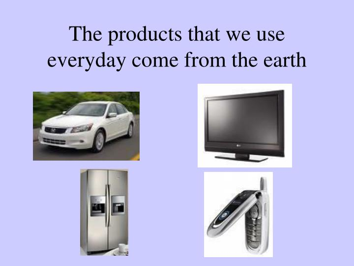 The products that we use everyday come from the earth
