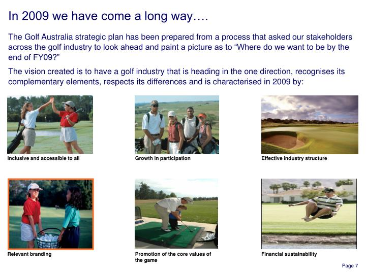 "The Golf Australia strategic plan has been prepared from a process that asked our stakeholders across the golf industry to look ahead and paint a picture as to ""Where do we want to be by the end of FY09?"""