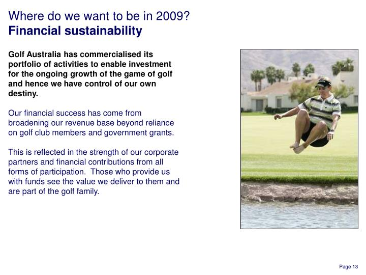 Golf Australia has commercialised its portfolio of activities to enable investment for the ongoing growth of the game of golf and hence we have control of our own destiny.