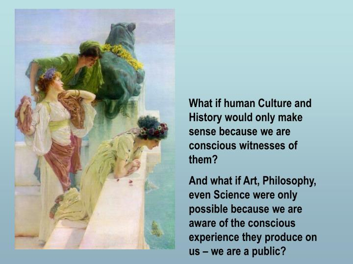 What if human Culture and History would only make sense because we are conscious witnesses of them?