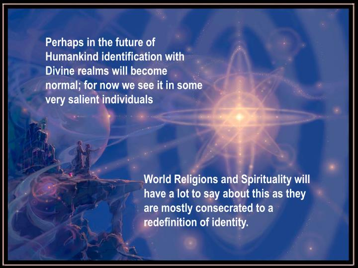 Perhaps in the future of Humankind identification with Divine realms will become normal; for now we see it in some very salient individuals