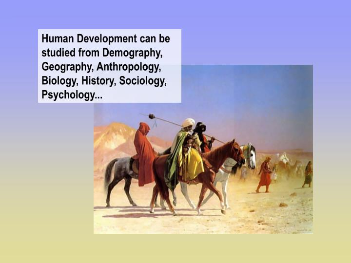 Human Development can be studied from Demography,  Geography, Anthropology, Biology, History, Sociology, Psychology...