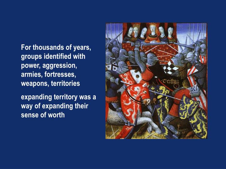 For thousands of years, groups identified with power, aggression, armies, fortresses, weapons, territories