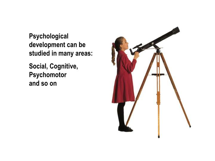 Psychological development can be studied in many areas: